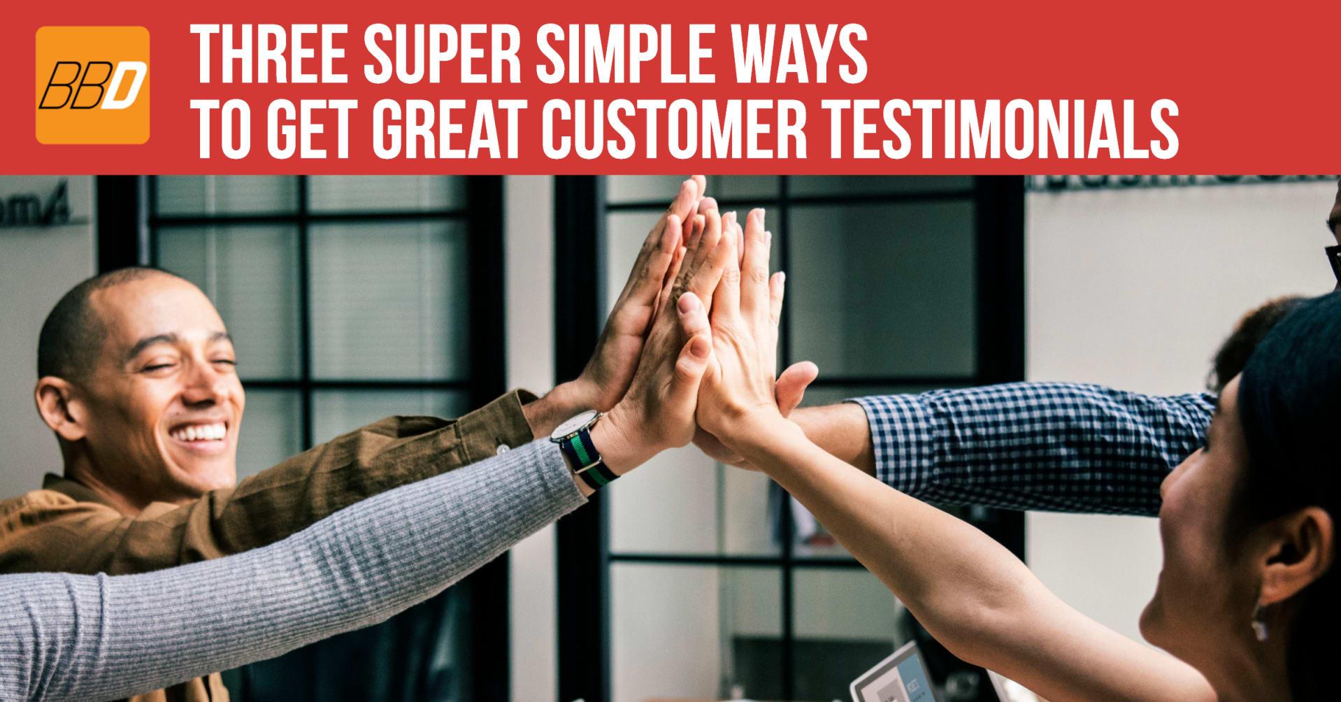 Three Super Simple ways to get Great Customer Testimonials