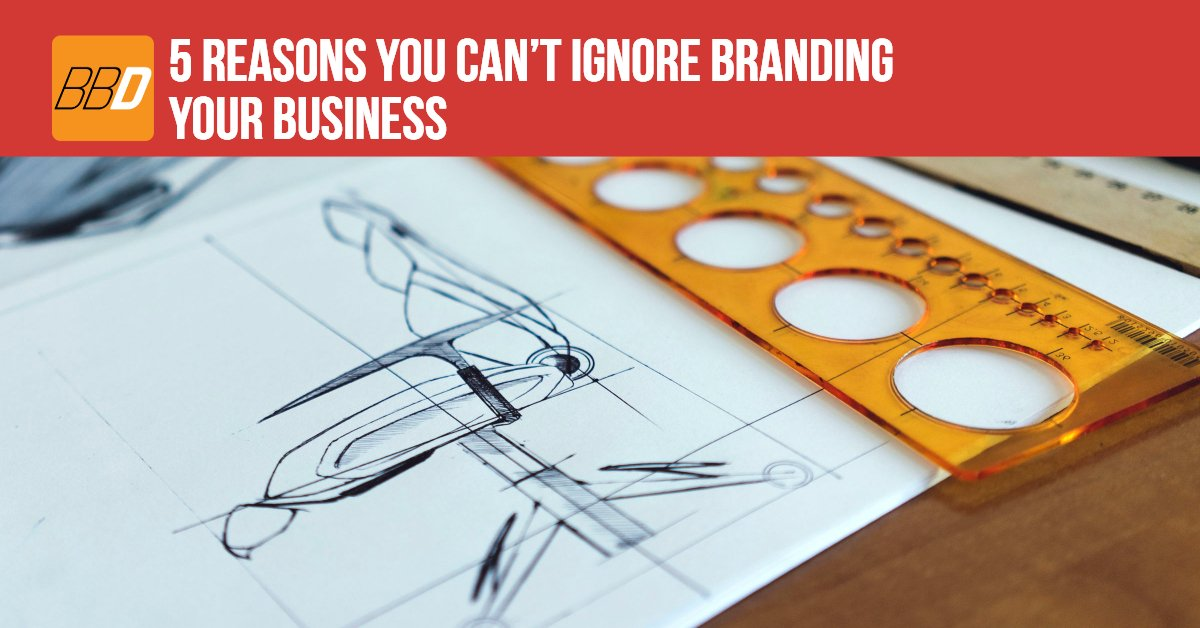 5 Reasons You Can't Ignore Branding Your Business